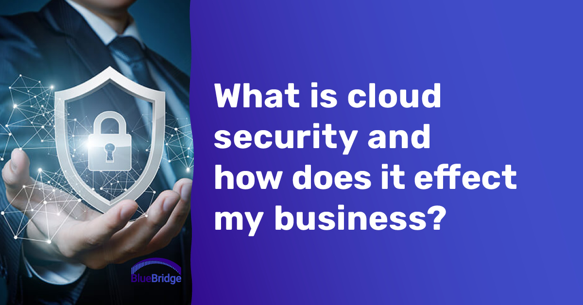 What is cloud security and how does it effect my business?